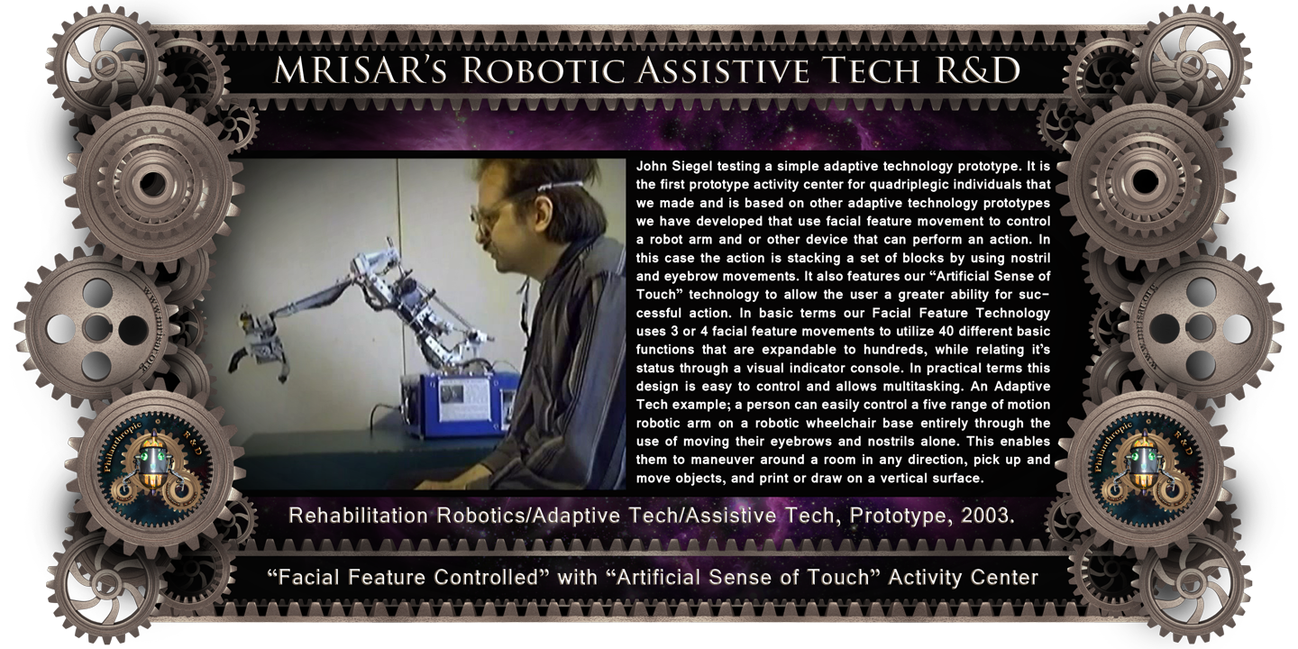 Robotics Interface Device with Facial Feature Controlled Robotics and Artificial sense of touch. MRISAR's circa 2002 Rehabilitation Robotic; Facial Feature Controlled Activity Center, For Paralysis Victims; being tested by John Siegel, its main creator 2003