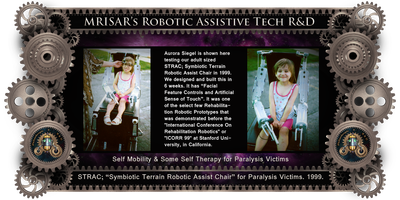 "MRISAR's circa 1999 Adaptive Tech R&D Projects: STRAC; Symbiotic Terrain Robotic Assist Chair. MRISAR's Rehabilitation Robotics; STRAC, Symbiotic Terrain Robotic Assist Chair. For Paralysis Victims. Designed and built in 6 weeks in 1999. It is a Facial Featured Controlled Robotic Device. It was one of the select few Rehabilitation Robotic Prototypes that were demonstrated before the ""International Conference On Rehabilitation Robotics"" ""(ICORR)"" at Stanford University, in California.    STRAC, stands for Symbiotic Terrain Robotic Assist Chair.  Although STRAC, features some of its predecessors functions like artificial touch, artificial instinct and facial feature controlled actions, its improvements include some Self-therapy. It may also be the most powerful wheelchair ever built. Its base is an all-terrain design that is strong enough to pull a car.  STRAC, is capable of climbing hills, curbs, and can tilt itself to compensate for the slant of the ground, raise and lower the patient, speak to the user to inform about its current status, sense the patient's facial movements and react to those movements by creating appropriate actions in its autonomous base and two exoskeleton arms and metal fingers. It also features an automatic navigation system that can ""see"" in light or dark to assist in avoiding obstacles.  The chair sees using short bursts of ultrasonic sound bounced off objects to judge distance. STRAC also has an improved pen attachment that allows better reach and more dexterity when drawing and writing.  The chair operates on 24 Volts.     STRAC uses 3 or 4 facial feature movements to utilize 40 different basic functions which is expandable to hundreds, while relating its status through a visual indicator console. In practical terms this design is easy to control and allows multitasking. This is an improved version of the technology we created for our first Facial Feature Controlled Robotic Wheelchair where we could easily control a five range of motion robotic arm on a robotic wheelchair base entirely through the use of moving their eyebrows and nostrils alone. This enables the user to maneuver around a room in any direction, pick up and move objects, and print or draw on a vertical surface.    STRAC's, wheels are unique triangular multi wheel devices, designed to climb uneven surfaces. The idea behind STRAC, is to give paralysis victims hands on interaction with their environment and the durability to challenge the outside terrain.    STRAC, also sends information about its status to the patient by beaming it into the top of the lens of the eye. There is no need to look down at a control panel which had been a short coming of the original chair. STRAC's console is always a glance away and held in permanent focus to the patient's eye."