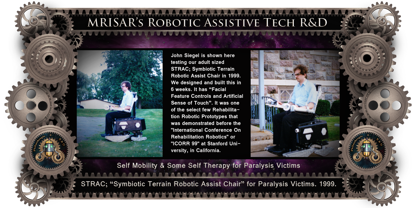 MRISAR's circa 1999 Adaptive Tech R&D Projects: STRAC; Symbiotic Terrain Robotic Assist Chair. MRISAR's Rehabilitation Robotics; STRAC, Symbiotic Terrain Robotic Assist Chair. For Paralysis Victims. Designed and built in 6 weeks in 1999. It is a Facial Featured Controlled Robotic Device. It was one of the select few Rehabilitation Robotic Prototypes that were demonstrated before the